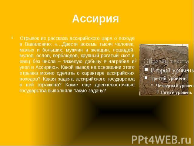 Ассирия Отрывок из рассказа ассирийского царя о походе в Вавилонию: «…Двести восемь тысяч человек, малых и больших, мужчин и женщин, лошадей, мулов, ослов, верблюдов, крупный рогатый скот и овец без числа – тяжелую добычу я награбил и увел в Ассирию…