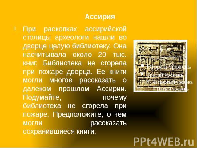 Ассирия При раскопках ассирийской столицы археологи нашли во дворце целую библиотеку. Она насчитывала около 20 тыс. книг. Библиотека не сгорела при пожаре дворца. Ее книги могли многое рассказать о далеком прошлом Ассирии. Подумайте, почему библиоте…