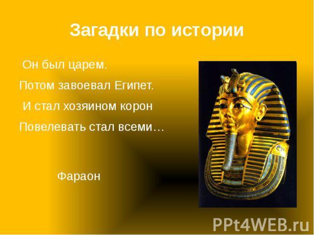 Загадки по истории Он был царем. Потом завоевал Египет. И стал хозяином корон Повелевать стал всеми…