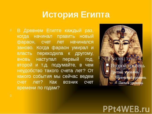 История Египта В Древнем Египте каждый раз, когда начинал править новый фараон, счет лет начинался заново. Когда фараон умирал и власть переходила к другому, вновь наступал первый год, второй и т.д. подумайте, в чем неудобство такого счета лет? От к…