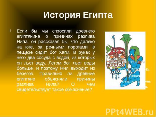 История Египта Если бы мы спросили древнего египтянина о причинах разлива Нила, он рассказал бы, что далеко на юге, за речными порогами, в пещере сидит бог Хапи. В руках у него два сосуда с водой, из которых он льет воду. Летом бог льет воды больше,…