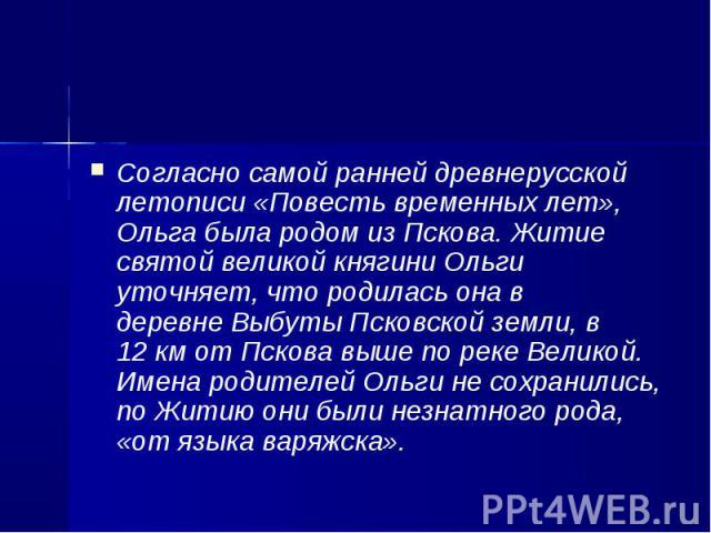 Согласно самой ранней древнерусской летописи«Повесть временных лет», Ольга была родом изПскова. Житие святой великой княгини Ольги уточняет, что родилась она в деревнеВыбутыПсковской земли, в 12км от Пскова выше по реке…