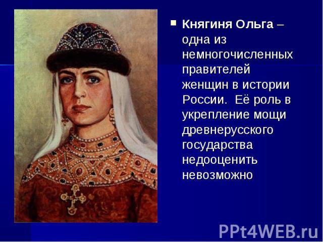 Княгиня Ольга– одна из немногочисленных правителей женщин в истории России. Её роль в укрепление мощи древнерусского государства недооценить невозможно Княгиня Ольга– одна из немногочисленных правителей женщин в истории России.&nbs…