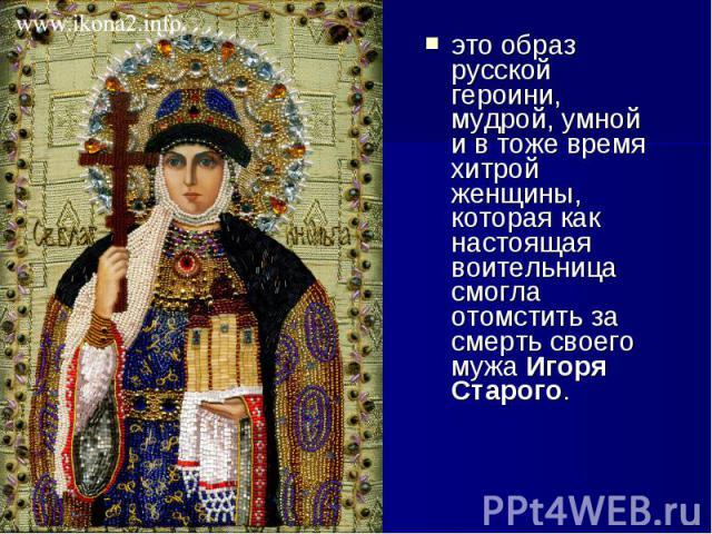 это образ русской героини, мудрой, умной и в тоже время хитрой женщины, которая как настоящая воительница смогла отомстить за смерть своего мужаИгоря Старого. это образ русской героини, мудрой, умной и в тоже время хитрой женщины, которая как …