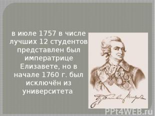 в июле 1757 в числе лучших 12 студентов представлен был императрице Елизавете, н