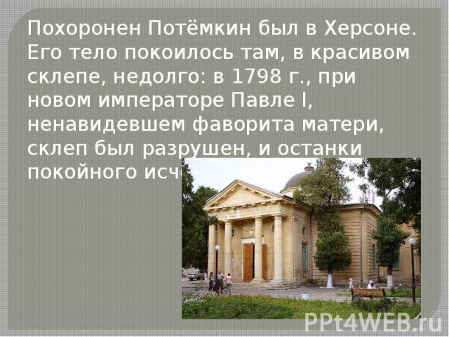Похоронен Потёмкин был в Херсоне. Его тело покоилось там, в красивом склепе, недолго: в 1798 г., при новом императоре Павле I, ненавидевшем фаворита матери, склеп был разрушен, и останки покойного исчезли