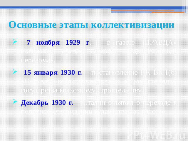 Основные этапы коллективизации 7 ноября 1929 г. – в газете «ПРАВДА» появилась статья Сталина «Год великого перелома». 15 января 1930 г. – постановление ЦК ВКП(б) «О темпе коллективизации и мерах помощи» государства колхозному строительству. Декабрь …