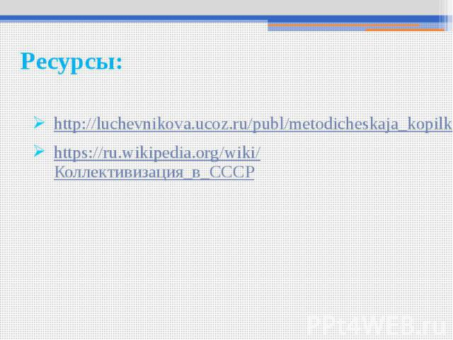 Ресурсы: http://luchevnikova.ucoz.ru/publ/metodicheskaja_kopilka/prepodavanie_istorii/kollektivizacija_v_sssr_prichiny_metody_provedenija_itogi/5-1-0-43 https://ru.wikipedia.org/wiki/Коллективизация_в_СССР