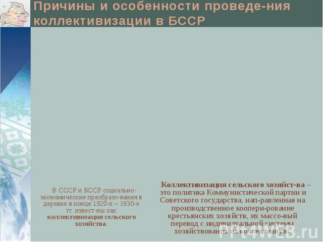 Причины и особенности проведе-ния коллективизации в БССР В СССР и БССР социально-экономические преобразо-вания в деревне в конце 1920-х – 1930-е гг. извест-ны как коллективизация сельского хозяйства.