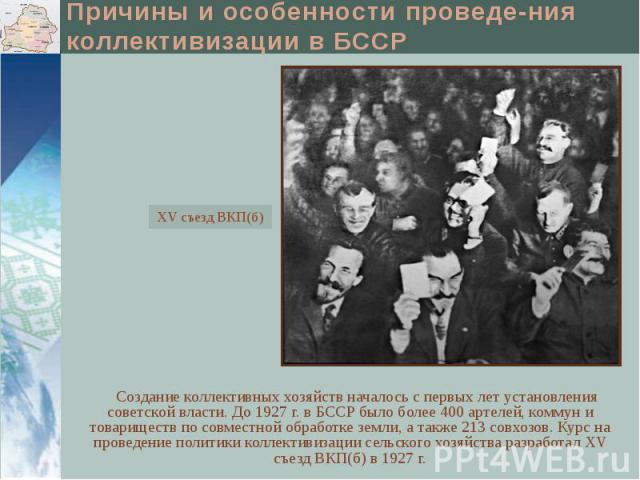 Причины и особенности проведе-ния коллективизации в БССР Создание коллективных хозяйств началось с первых лет установления советской власти. До 1927 г. в БССР было более 400 артелей, коммун и товариществ по совместной обработке земли, а также 213 со…