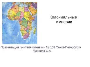 Колониальные империи Презентация учителя гимназии № 159 Санкт-Петербурга Кушнира
