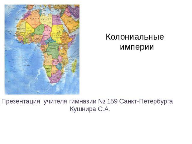 Колониальные империи Презентация учителя гимназии № 159 Санкт-Петербурга Кушнира С.А.