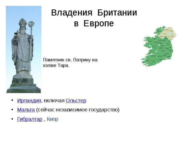 Владения Британии в Европе Ирландия, включая Ольстер Мальта (сейчас независимое государство) Гибралтар , Кипр