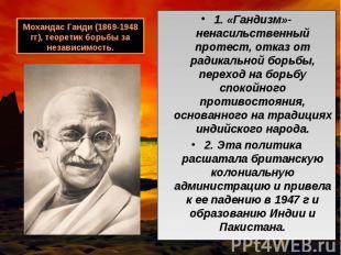 1. «Гандизм»- ненасильственный протест, отказ от радикальной борьбы, переход на