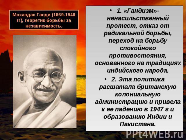 1. «Гандизм»- ненасильственный протест, отказ от радикальной борьбы, переход на борьбу спокойного противостояния, основанного на традициях индийского народа. 1. «Гандизм»- ненасильственный протест, отказ от радикальной борьбы, переход на борьбу спок…