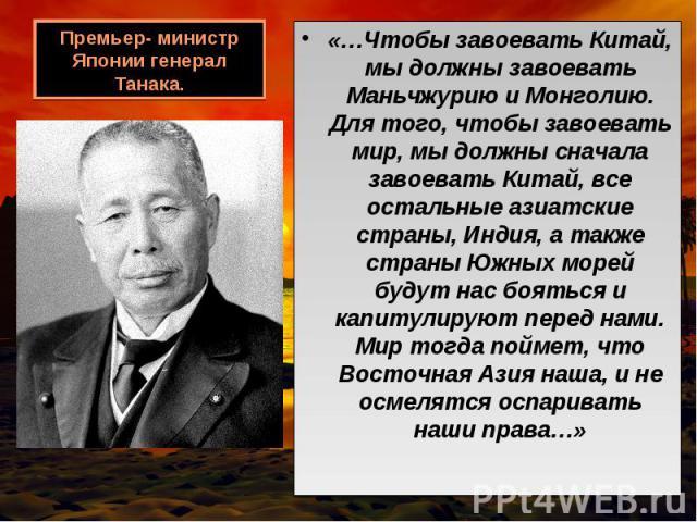 «…Чтобы завоевать Китай, мы должны завоевать Маньчжурию и Монголию. Для того, чтобы завоевать мир, мы должны сначала завоевать Китай, все остальные азиатские страны, Индия, а также страны Южных морей будут нас бояться и капитулируют перед нами. Мир …