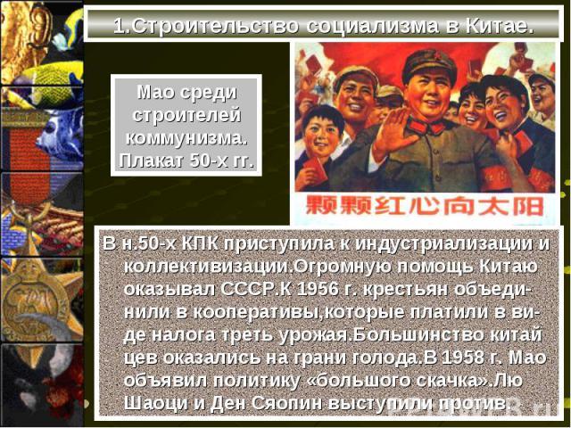 В н.50-х КПК приступила к индустриализации и коллективизации.Огромную помощь Китаю оказывал СССР.К 1956 г. крестьян объеди-нили в кооперативы,которые платили в ви-де налога треть урожая.Большинство китай цев оказались на грани голода.В 1958 г. Мао о…