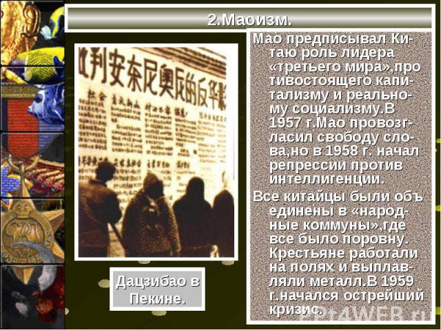 Мао предписывал Ки-таю роль лидера «третьего мира»,про тивостоящего капи-тализму и реально-му социализму.В 1957 г.Мао провозг-ласил свободу сло-ва,но в 1958 г. начал репрессии против интеллигенции. Мао предписывал Ки-таю роль лидера «третьего мира»,…