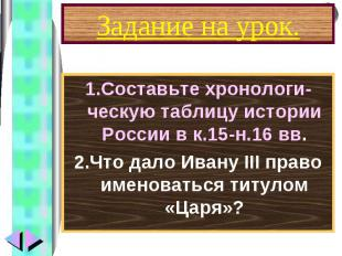 1.Составьте хронологи-ческую таблицу истории России в к.15-н.16 вв. 1.Составьте