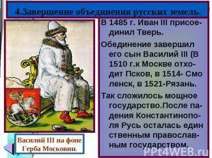 В 1485 г. Иван III присое-динил Тверь. В 1485 г. Иван III присое-динил Тверь. Об