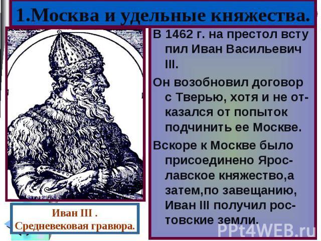 В 1462 г. на престол всту пил Иван Васильевич III. В 1462 г. на престол всту пил Иван Васильевич III. Он возобновил договор с Тверью, хотя и не от-казался от попыток подчинить ее Москве. Вскоре к Москве было присоединено Ярос-лавское княжество,а зат…