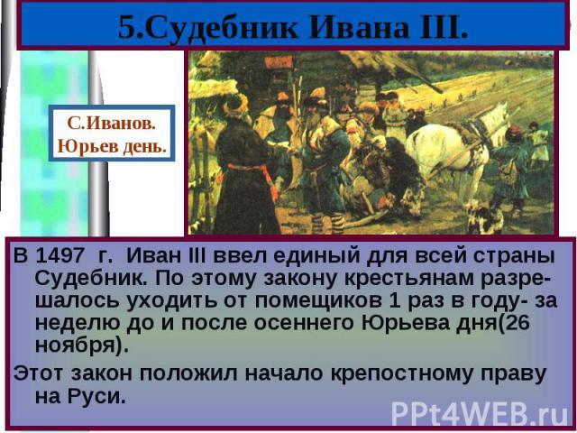 В 1497 г. Иван III ввел единый для всей страны Судебник. По этому закону крестьянам разре-шалось уходить от помещиков 1 раз в году- за неделю до и после осеннего Юрьева дня(26 ноября). В 1497 г. Иван III ввел единый для всей страны Судебник. По этом…