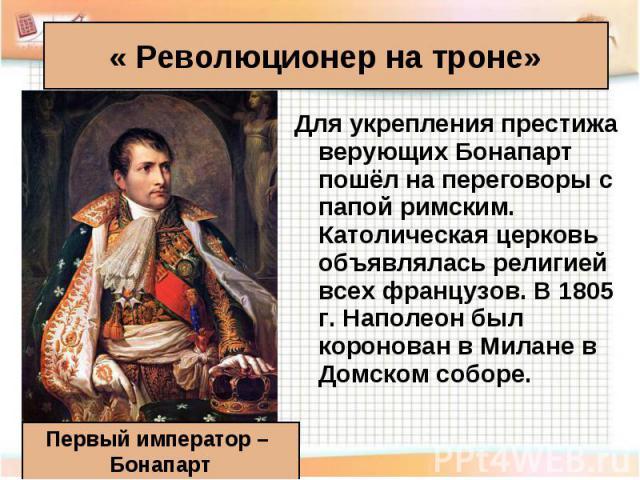 Для укрепления престижа верующих Бонапарт пошёл на переговоры с папой римским. Католическая церковь объявлялась религией всех французов. В 1805 г. Наполеон был коронован в Милане в Домском соборе. Для укрепления престижа верующих Бонапарт пошёл на п…