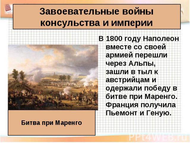 В 1800 году Наполеон вместе со своей армией перешли через Альпы, зашли в тыл к австрийцам и одержали победу в битве при Маренго. Франция получила Пьемонт и Геную. В 1800 году Наполеон вместе со своей армией перешли через Альпы, зашли в тыл к австрий…