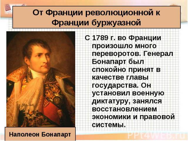 С 1789 г. во Франции произошло много переворотов. Генерал Бонапарт был спокойно принят в качестве главы государства. Он установил военную диктатуру, занялся восстановлением экономики и правовой системы. С 1789 г. во Франции произошло много переворот…
