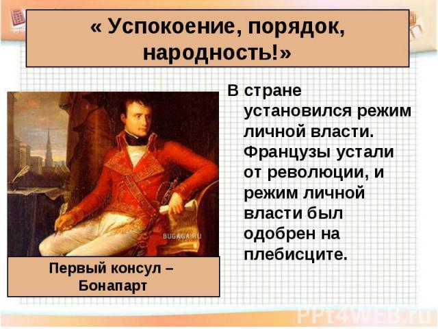 В стране установился режим личной власти. Французы устали от революции, и режим личной власти был одобрен на плебисците. В стране установился режим личной власти. Французы устали от революции, и режим личной власти был одобрен на плебисците.