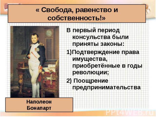 В первый период консульства были приняты законы: В первый период консульства были приняты законы: 1)Подтверждение права имущества, приобретённые в годы революции; 2) Поощрение предпринимательства