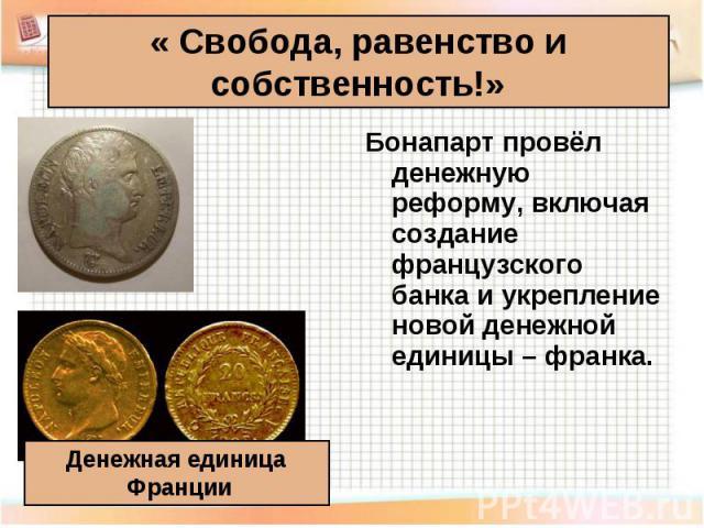 Бонапарт провёл денежную реформу, включая создание французского банка и укрепление новой денежной единицы – франка. Бонапарт провёл денежную реформу, включая создание французского банка и укрепление новой денежной единицы – франка.