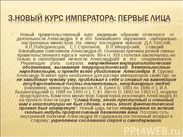 Новый правительственный курс видимым образом отличался от деятельности Александра II и его ближайшего окружения –либерально настроенных министров. На смену последним пришли Д.А.Толстой, К.П.Победоносцев, С.Г.Строганов, В.П.Мещерский, ставший ближайш…