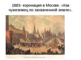1883- коронация в Москве. «Как чужеземец по захваченной земле».
