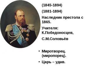 (1845-1894) (1845-1894) (1881-1894) Наследник престола с 1865. Учителя: К.Победо