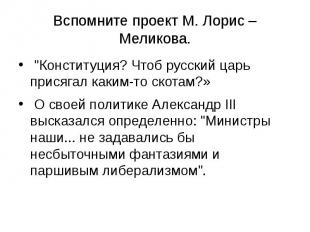 """Вспомните проект М. Лорис – Меликова. """"Конституция? Чтоб русский царь прися"""
