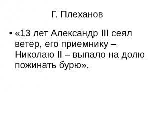 Г. Плеханов «13 лет Александр ΙΙΙ сеял ветер, его приемнику – Николаю ΙΙ – выпал