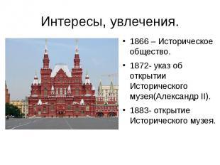 Интересы, увлечения. 1866 – Историческое общество. 1872- указ об открытии Истори