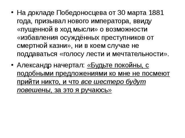 На докладе Победоносцева от 30 марта 1881 года, призывал нового императора, ввиду «пущенной в ход мысли» о возможности «избавления осуждённых преступников от смертной казни», ни в коем случае не поддаваться «голосу лести и мечтательности». На доклад…