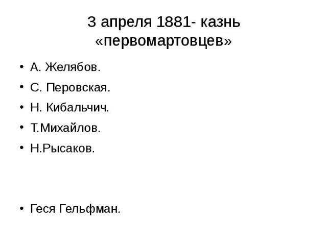 3 апреля 1881- казнь «первомартовцев» А. Желябов. С. Перовская. Н. Кибальчич. Т.Михайлов. Н.Рысаков. Геся Гельфман.