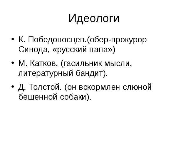 Идеологи К. Победоносцев.(обер-прокурор Синода, «русский папа») М. Катков. (гасильник мысли, литературный бандит). Д. Толстой. (он вскормлен слюной бешенной собаки).