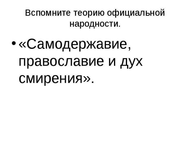 Вспомните теорию официальной народности. «Самодержавие, православие и дух смирения».