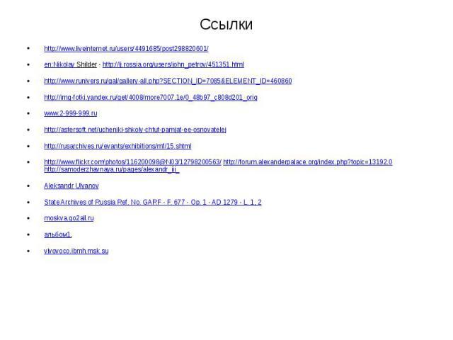 Ссылки http://www.liveinternet.ru/users/4491685/post298820601/ en:Nikolay Shilder - http://lj.rossia.org/users/john_petrov/451351.html http://www.runivers.ru/gal/gallery-all.php?SECTION_ID=7085&ELEMENT_ID=460860 http://img-fotki.yandex.ru/get/40…
