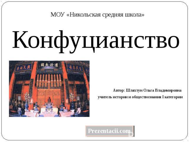 Конфуцианство Автор: Шляхтун Ольга Владимировна учитель истории и обществознания I категории
