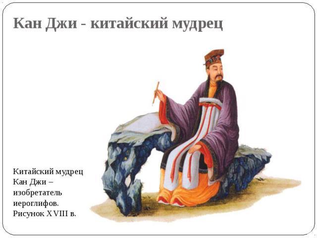 Китайский мудрец Кан Джи – изобретатель иероглифов. Рисунок XVIII в. Китайский мудрец Кан Джи – изобретатель иероглифов. Рисунок XVIII в.