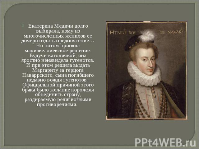 Екатерина Медичи долго выбирала, кому из многочисленных женихов ее дочери отдать предпочтение…Но потом приняла макиавеллиевское решение. Будучи католичкой, она яростно ненавидела гугенотов. И при этом решила выдать Маргариту за герцога Наваррского, …