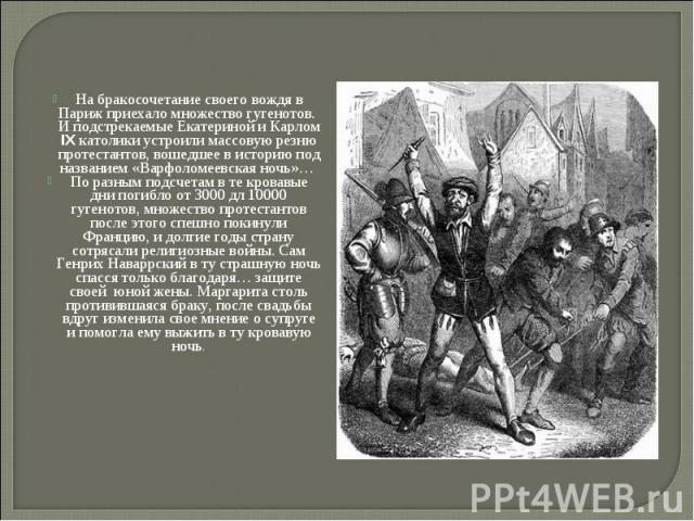 На бракосочетание своего вождя в Париж приехало множество гугенотов. И подстрекаемые Екатериной и Карлом IX католики устроили массовую резню протестантов, вошедшее в историю под названием «Варфоломеевская ночь»… На бракосочетание своего вождя в Пари…