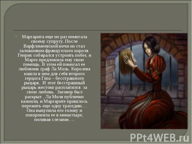 Маргарита еще не раз помогала своему супругу. После Варфломеевской ночи он стал заложником французского короля. Генрих собирался устроить побег, и Марго предложила ему свою помощь. В этом ей помогал ее любовник граф Ла Моль. Королева нашла в нем для…