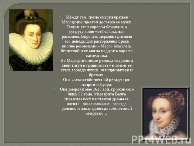Между тем, после смерти братьев Маргариты престол достался ее мужу. Генрих стал королем Франции, а супругу свою «отблагодарил» разводом. Впрочем, церковь признала его доводы для расторжения брака вполне резонными – Марго оказалась бездетной и не мог…