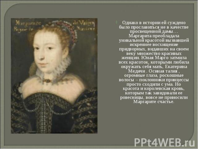Однако в истории ей суждено было прославиться не в качестве просвещенной дамы… Маргарита преобладала уникальной красотой вызвавшей искреннее восхищение придворных, видавших на своем веку множество красивых женщин. Юная Марго затмила всех красоток, к…